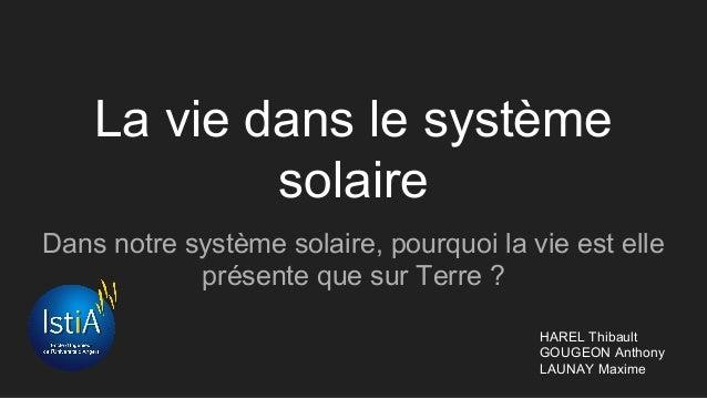 La vie dans le système solaire Dans notre système solaire, pourquoi la vie est elle présente que sur Terre ? HAREL Thibaul...