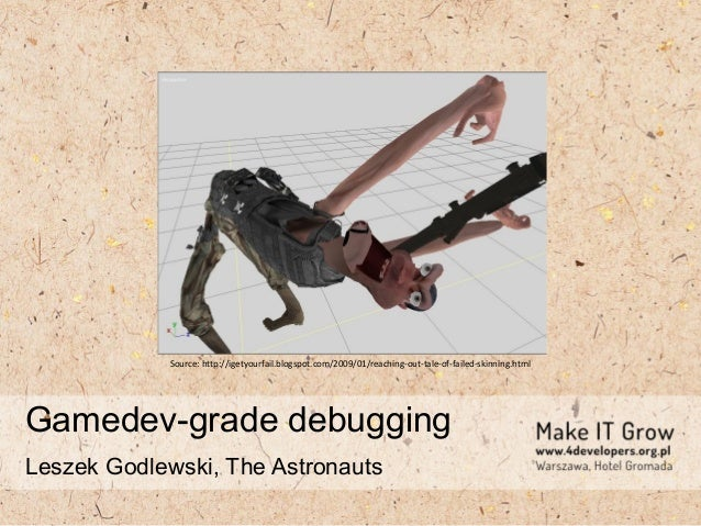 Gamedev-grade debugging Leszek Godlewski, The Astronauts Source: http://igetyourfail.blogspot.com/2009/01/reaching-out-tal...