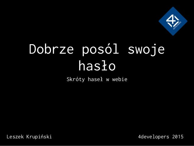 Dobrze posól swoje hasło Skróty haseł w webie Leszek Krupiński 4developers 2015