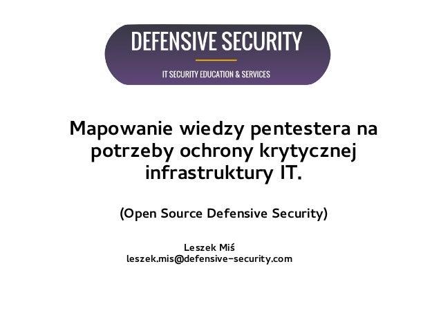 Mapowanie wiedzy pentestera na potrzeby ochrony krytycznej infrastruktury IT. (Open Source Defensive Security) Leszek Miś ...