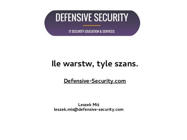 Ile warstw, tyle szans. Defensive-Security.com Leszek Miś leszek.mis@defensive-security.com