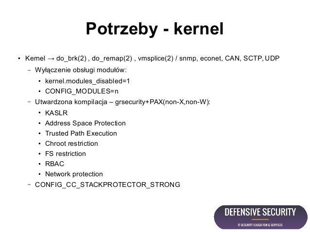 Potrzeby - kernel ● Kernel → do_brk(2) , do_remap(2) , vmsplice(2) / snmp, econet, CAN, SCTP, UDP – Wyłączenie obsługi mod...