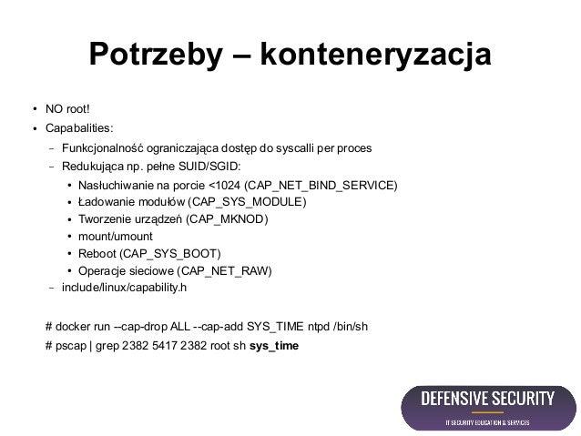Potrzeby – konteneryzacja ● NO root! ● Capabalities: – Funkcjonalność ograniczająca dostęp do syscalli per proces – Reduku...