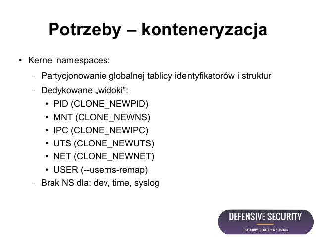 Potrzeby – konteneryzacja ● Kernel namespaces: – Partycjonowanie globalnej tablicy identyfikatorów i struktur – Dedykowane...