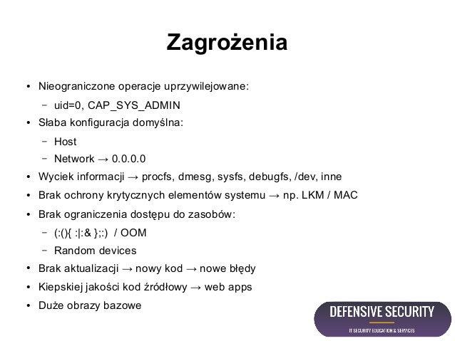 Zagrożenia ● Nieograniczone operacje uprzywilejowane: – uid=0, CAP_SYS_ADMIN ● Słaba konfiguracja domyślna: – Host – Netwo...