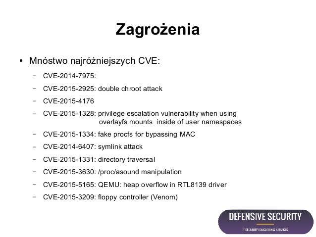 Zagrożenia ● Mnóstwo najróżniejszych CVE: – CVE-2014-7975: – CVE-2015-2925: double chroot attack – CVE-2015-4176 – CVE-201...