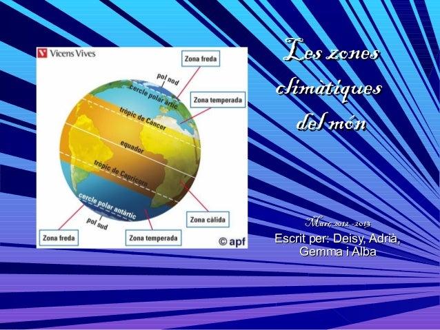 Les zonesclimàtiques   del món      Març 2012 -2013Escrit per: Deisy, Adrià,    Gemma i Alba