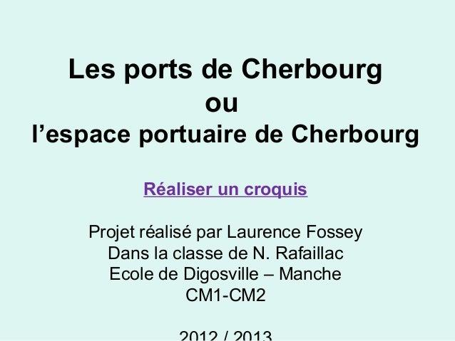 Les ports de Cherbourg ou l'espace portuaire de Cherbourg Réaliser un croquis Projet réalisé par Laurence Fossey Dans la c...