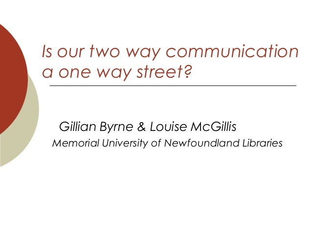 Is our two way communication a one way street? Gillian Byrne & Louise McGillis Memorial University of Newfoundland Librari...