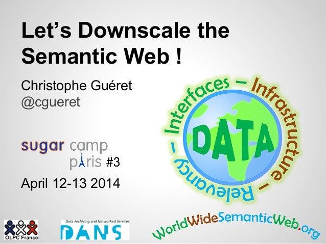Let's Downscale the Semantic Web ! Christophe Guéret @cgueret April 12-13 2014