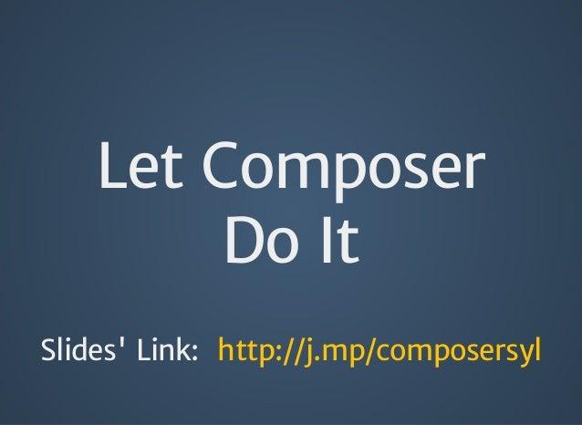 Let Composer Do It Slides' Link: http://j.mp/composersyl