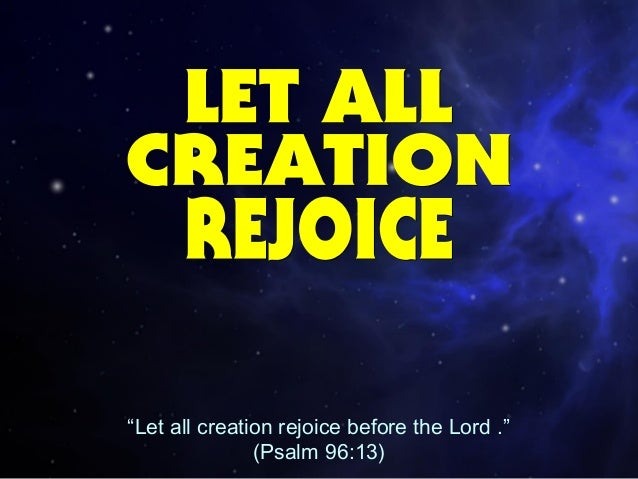 """Let all creation rejoice before the Lord ."" (Psalm 96:13)"