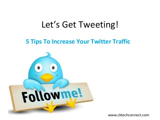 Let's Get Tweeting! 5 Tips To Increase Your Twitter Traffic www.cktechconnect.com