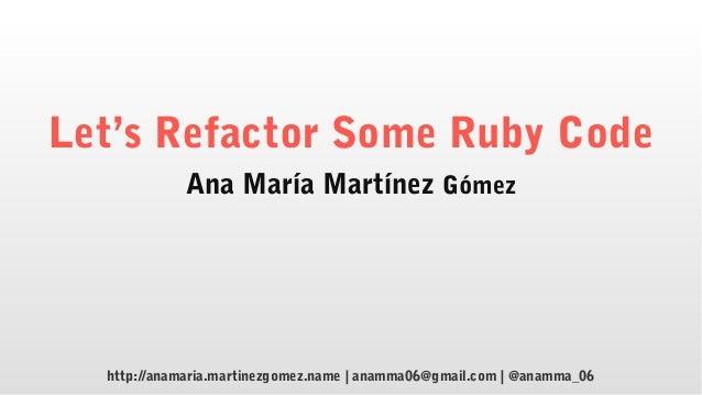 Let's Refactor Some Ruby Code Ana María Martínez Gómez http://anamaria.martinezgomez.name | anamma06@gmail.com | @anamma_06