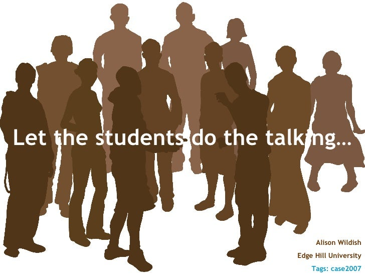 Let the students do the talking… Alison Wildish Edge Hill University Tags: case2007