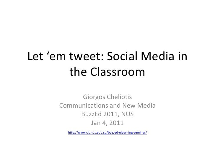 Let 'em tweet: Social Media in the Classroom<br />Giorgos Cheliotis<br />Communications and New Media<br />BuzzEd 2011, NU...