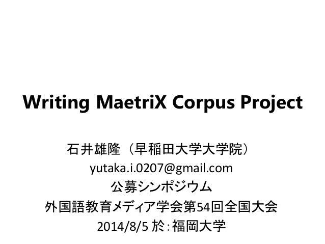 Writing MaetriX Corpus Project 石井雄隆(早稲田大学大学院) yutaka.i.0207@gmail.com 公募シンポジウム 外国語教育メディア学会第54回全国大会 2014/8/5 於:福岡大学