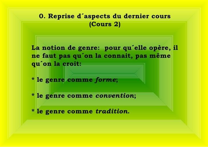 0. Reprise d´aspects du dernier cours (Cours 2) La notion de genre:  pour qu´elle opère, il ne faut pas qu´on la connait,...