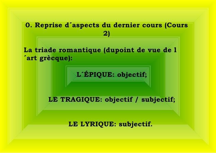 0. Reprise d´aspects du dernier cours (Cours 2) La triade romantique (dupoint de vue de l´art grècque):  L´ÉPIQUE: object...