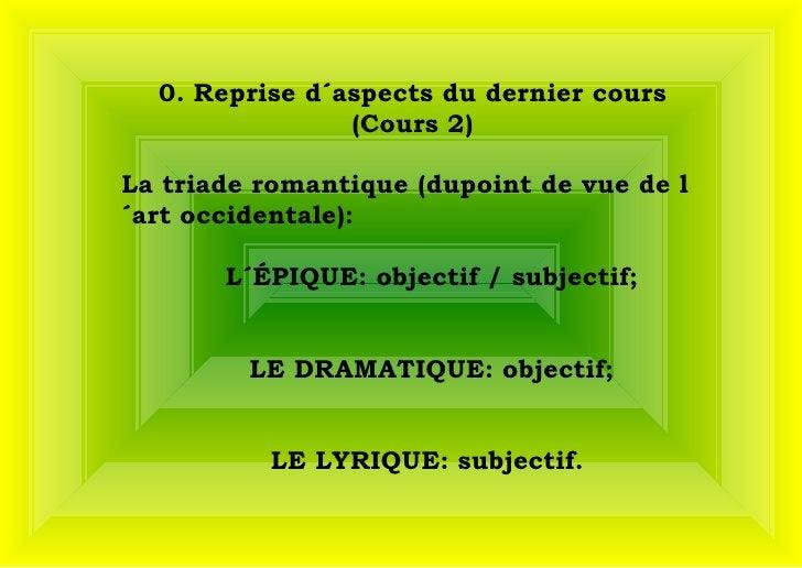 0. Reprise d´aspects du dernier cours (Cours 2) La triade romantique (dupoint de vue de l´art occidentale):  L´ÉPIQUE: ob...