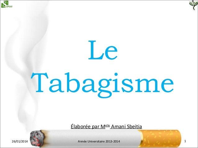 Le Tabagisme Élaborée par Melle Amani Sbeitia 26/01/2014  Année Universitaire 2013-2014  1