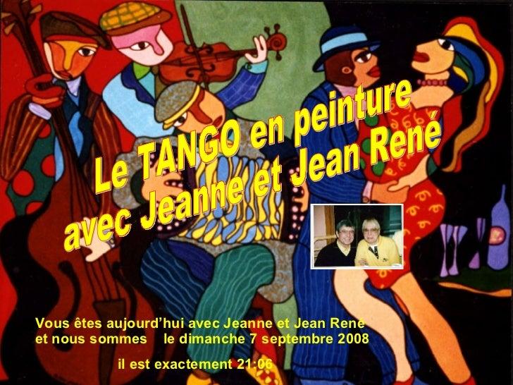 Vous êtes aujourd'hui avec Jeanne et Jean René et nous sommes  le  jeudi 4 juin 2009 il est exactement  13:33 Le TANGO en ...