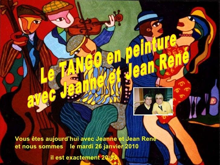Vous êtes aujourd'hui avec Jeanne et Jean René et nous sommes  le  mardi 26 janvier 2010 il est exactement  20:00 Le TANGO...