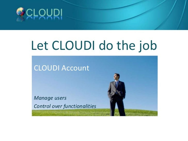 Let CLOUDI do the job<br />CLOUDI Account<br />Manage users <br />Control over functionalities<br />