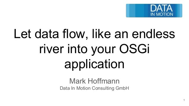 Let data flow, like an endless river into your OSGi application Mark Hoffmann Data In Motion Consulting GmbH 1