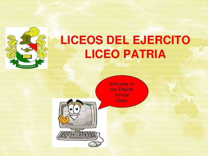 LICEOS DEL EJERCITOLICEO PATRIA<br />Welcome to our English<br />Virtual<br />Class.<br />PATRIA CIENCIA HONOR<br />