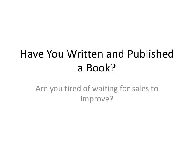 Have You Written and Published          a Book?   Are you tired of waiting for sales to                improve?