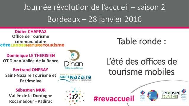 Table ronde : L'été des offices de tourisme mobiles Journée révolu9on de l'accueil – saison 2 Bordeaux – 28 janvier 2016 #re...