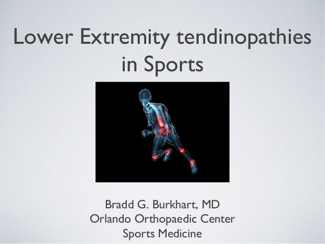 Lower Extremity tendinopathies          in Sports         Bradd G. Burkhart, MD       Orlando Orthopaedic Center          ...