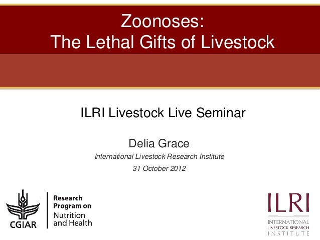 Zoonoses:The Lethal Gifts of Livestock   ILRI Livestock Live Seminar                Delia Grace     International Livestoc...