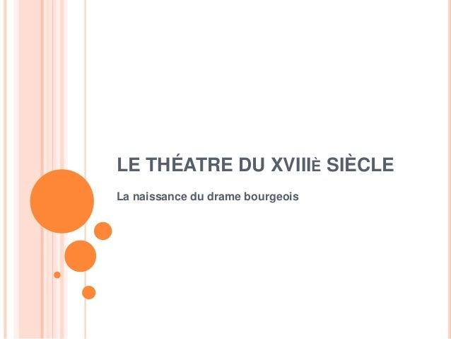 LE THÉATRE DU XVIIIÈ SIÈCLE La naissance du drame bourgeois