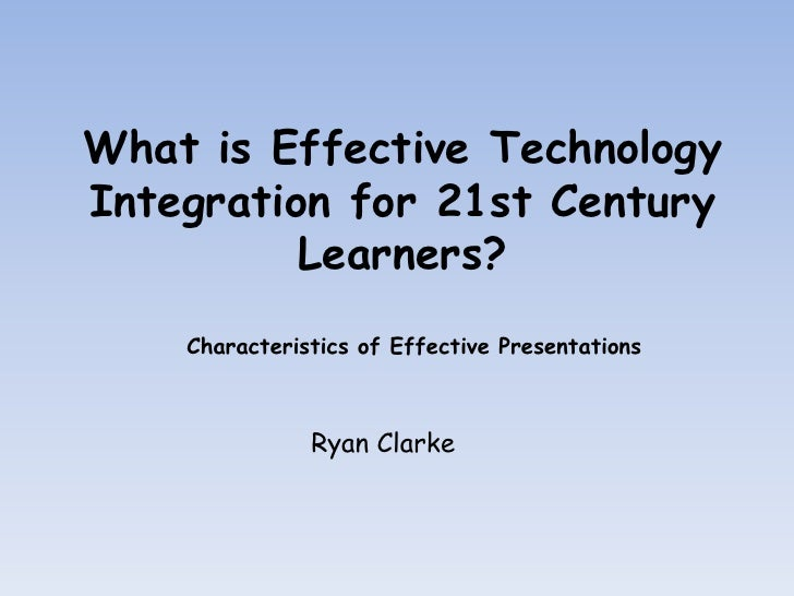 What is Effective Technology Integration for 21st Century Learners?<br /> Characteristics of Effective Presentations<br />...