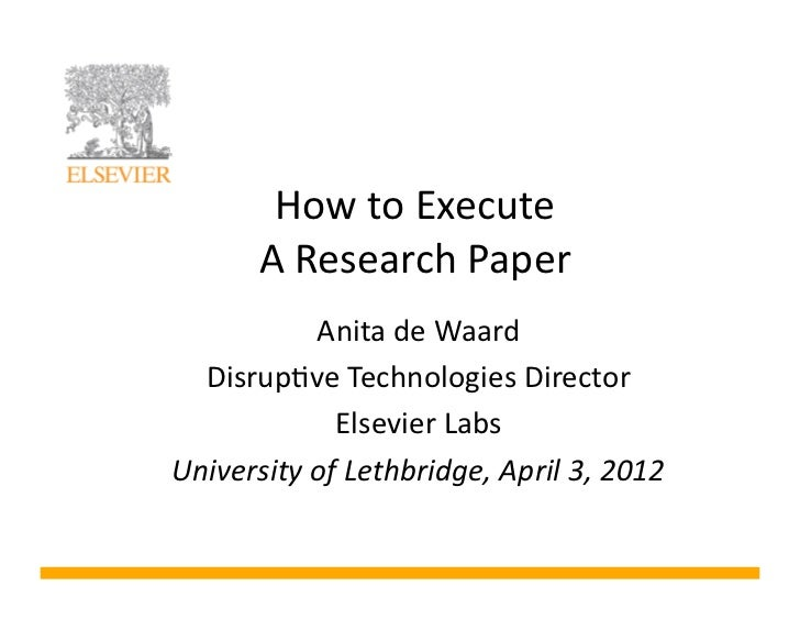 How	  to	  Execute	  	            A	  Research	  Paper	                Anita	  de	  Waard	  	    Disrup8ve	  Technologies	...