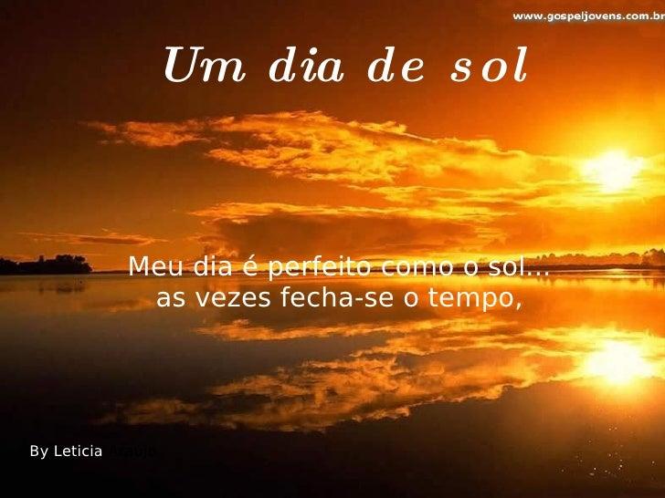 Um dia de s ol                Meu dia é perfeito como o sol...               as vezes fecha-se o tempo,     By Leticia Ara...