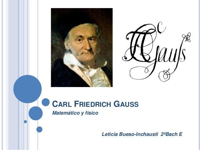 CARL FRIEDRICH GAUSSMatemático y físico                      Leticia Bueso-Inchausti 2ºBach E