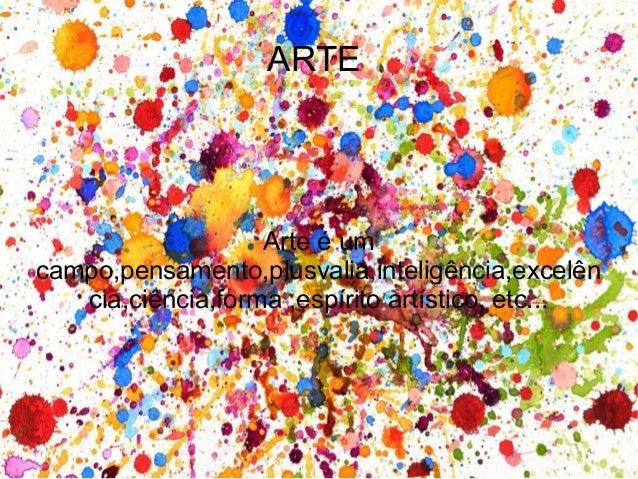 ARTE  Arte é um campo,pensamento,plusvalia,inteligência,excelên cia,ciência,forma ,espírito artístico, etc...
