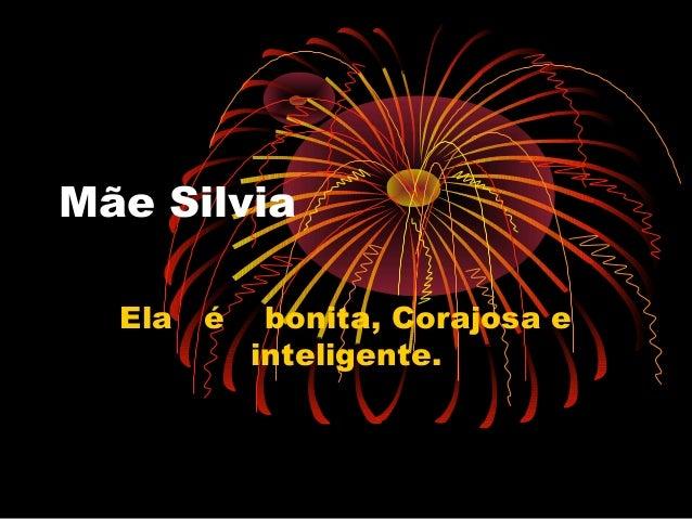 Mãe Silvia Ela é bonita, Corajosa e inteligente.