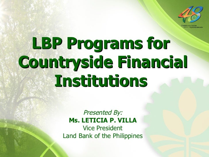 Presented By: Ms. LETICIA P. VILLA Vice President Land Bank of the Philippines LBP Programs for  Countryside Financial Ins...