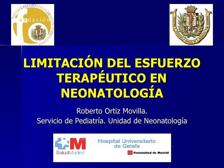 LIMITACIÓN DEL ESFUERZO TERAPÉUTICO EN NEONATOLOGÍA Roberto Ortiz Movilla. Servicio de Pediatría. Unidad de Neonatología
