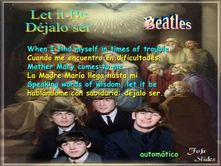 Let it Be Déjalo ser Beatles When I find myself in times of trouble Cuando me encuentro en dificultades Mother Mary comes ...