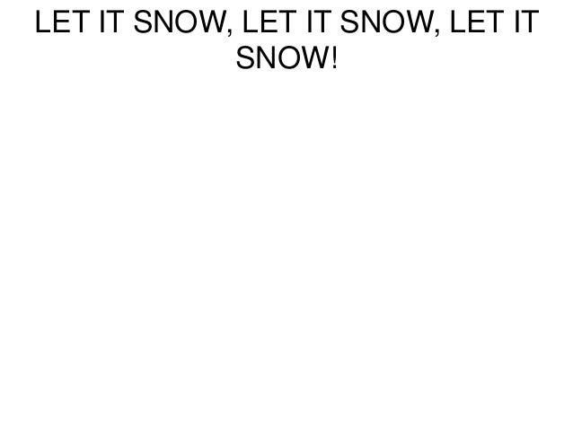 LET IT SNOW, LET IT SNOW, LET IT  SNOW!