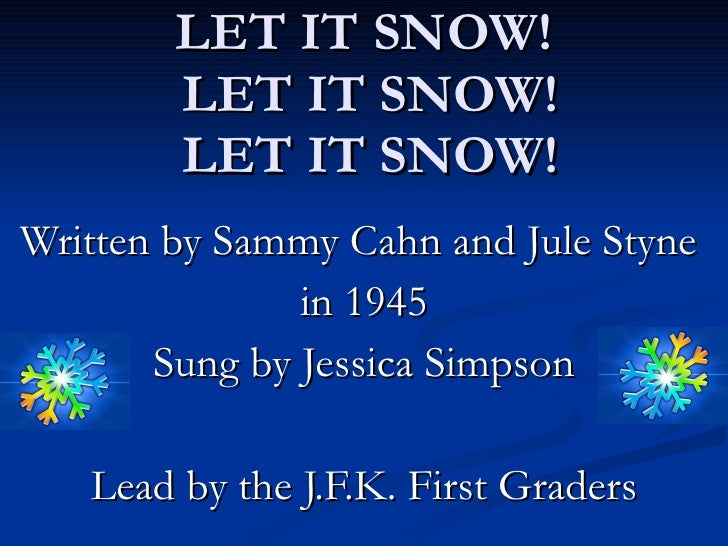LET IT SNOW!  LET IT SNOW!  LET IT SNOW! Written by Sammy Cahn and Jule Styne  in 1945 Sung by Jessica Simpson Lead by the...
