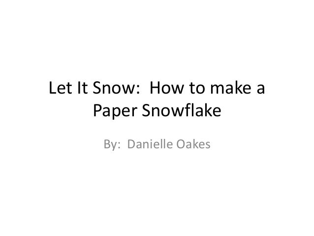 Let It Snow: How to make a       Paper Snowflake      By: Danielle Oakes