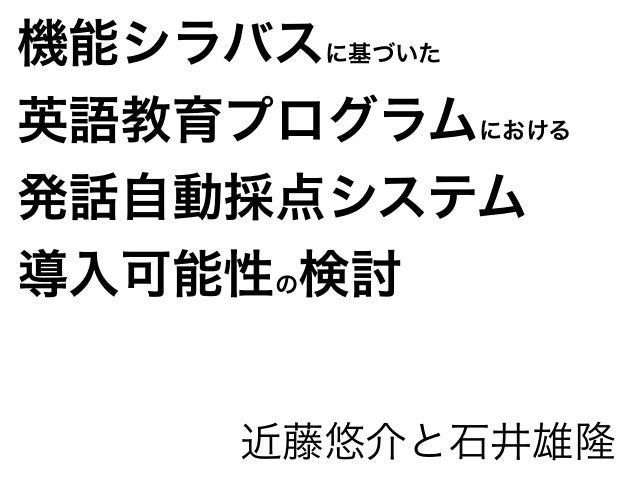 機能シラバスに基づいた 英語教育プログラムにおける 発話自動採点システム 導入可能性の検討 近藤悠介と石井雄隆
