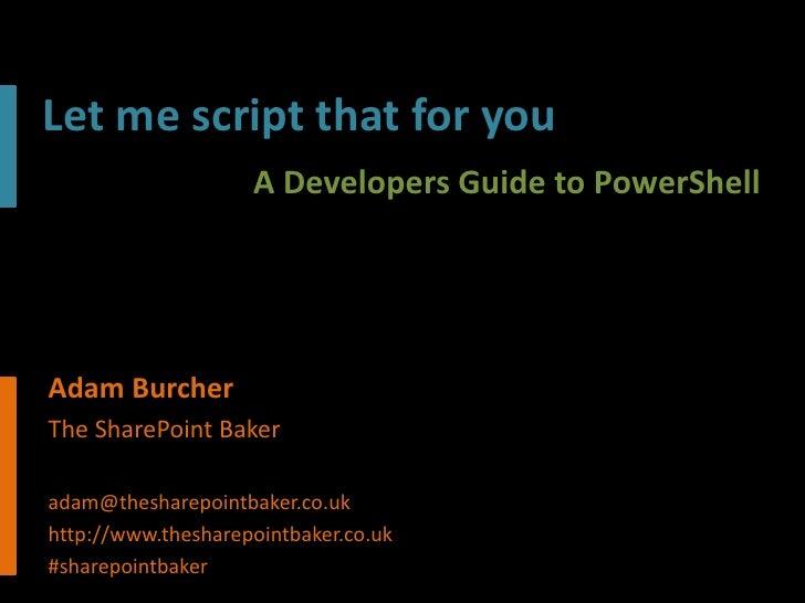 Let me script that for you                    A Developers Guide to PowerShellAdam BurcherThe SharePoint Bakeradam@theshar...