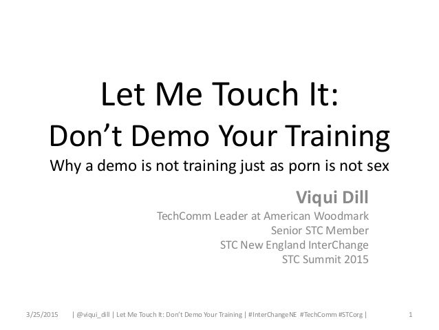 Let Me Touch It: Don't Demo Your Training Why a demo is not training just as porn is not sex Viqui Dill TechComm Leader at...